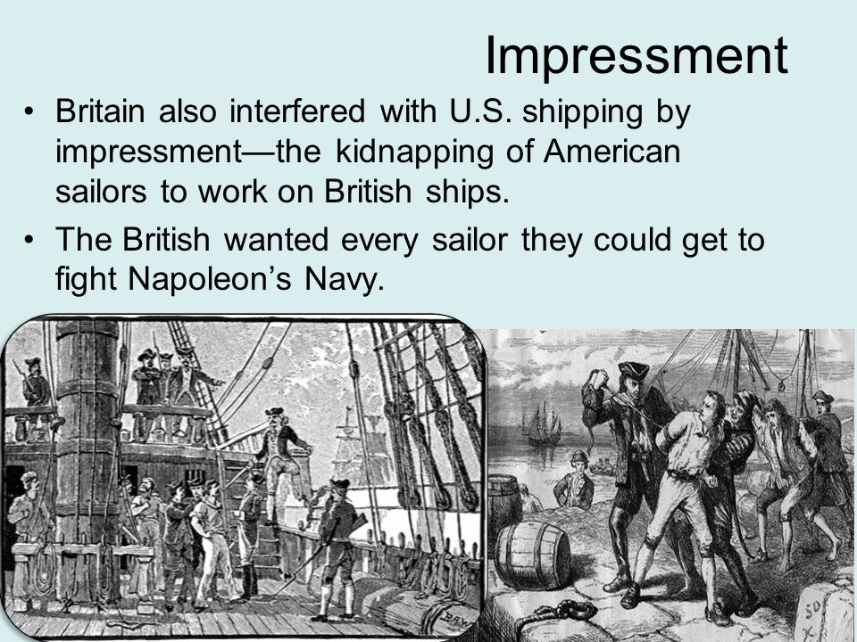 Impressment Britain also interfered with U.S. shipping by impressment—the kidnapping of American sailors to work on British ships.