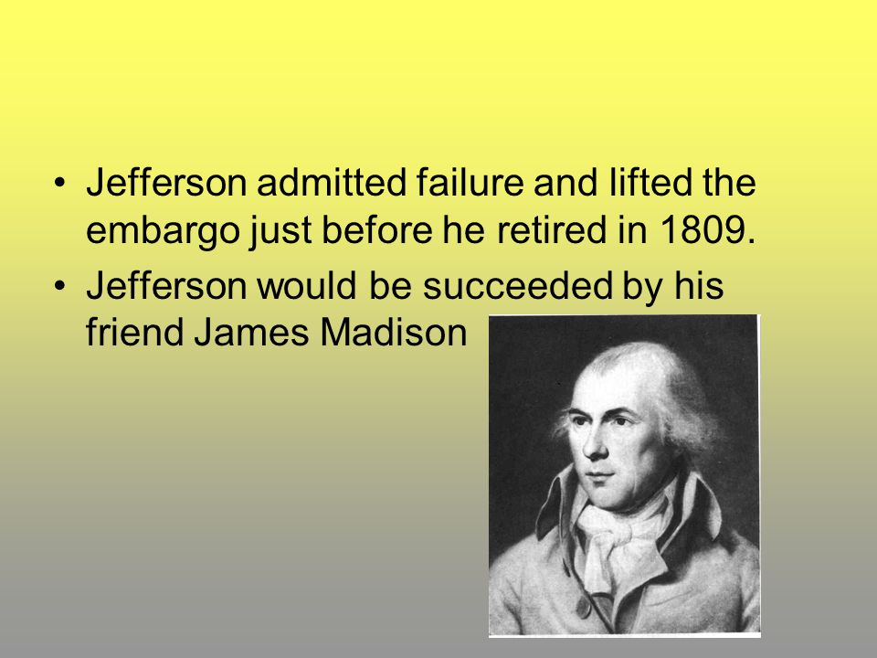 Jefferson admitted failure and lifted the embargo just before he retired in 1809.