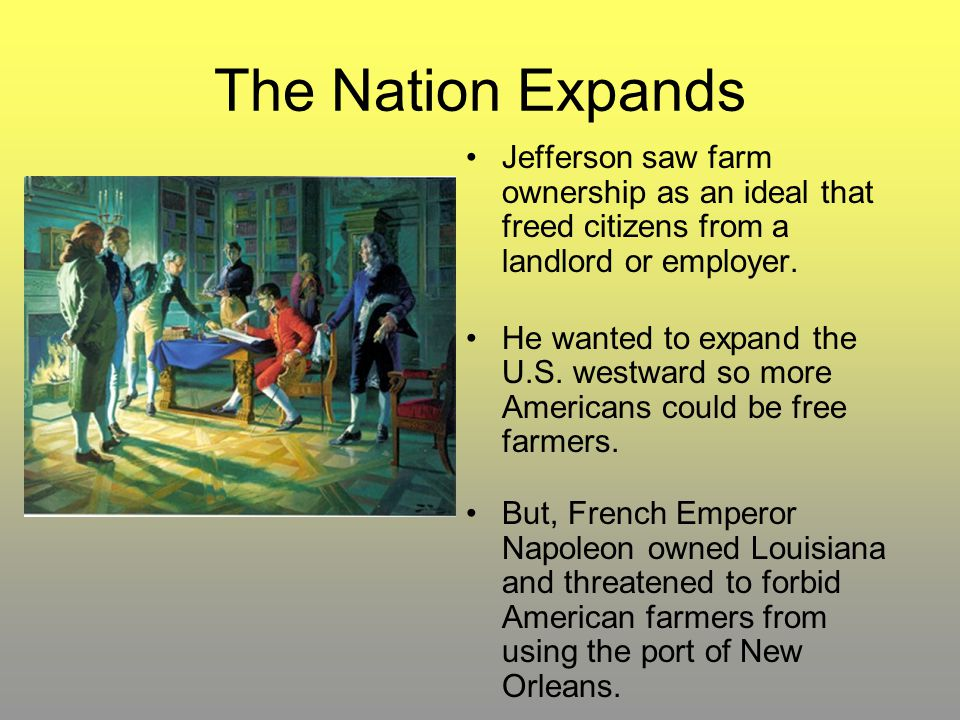 The Nation Expands Jefferson saw farm ownership as an ideal that freed citizens from a landlord or employer.