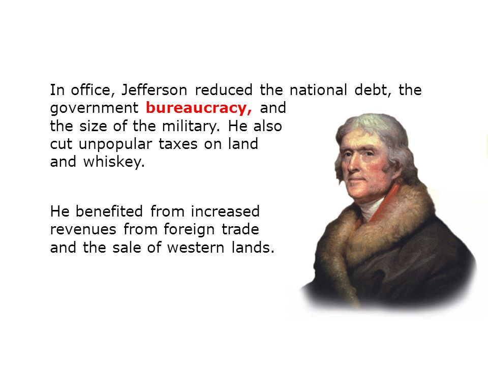 In office, Jefferson reduced the national debt, the government bureaucracy, and the size of the military. He also cut unpopular taxes on land and whiskey.