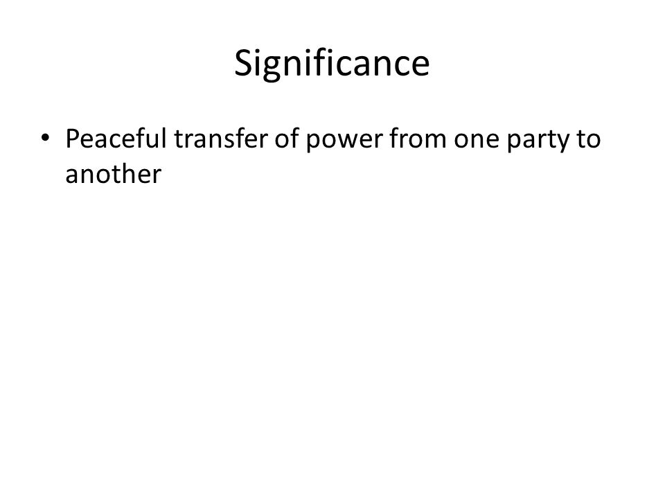 Significance Peaceful transfer of power from one party to another
