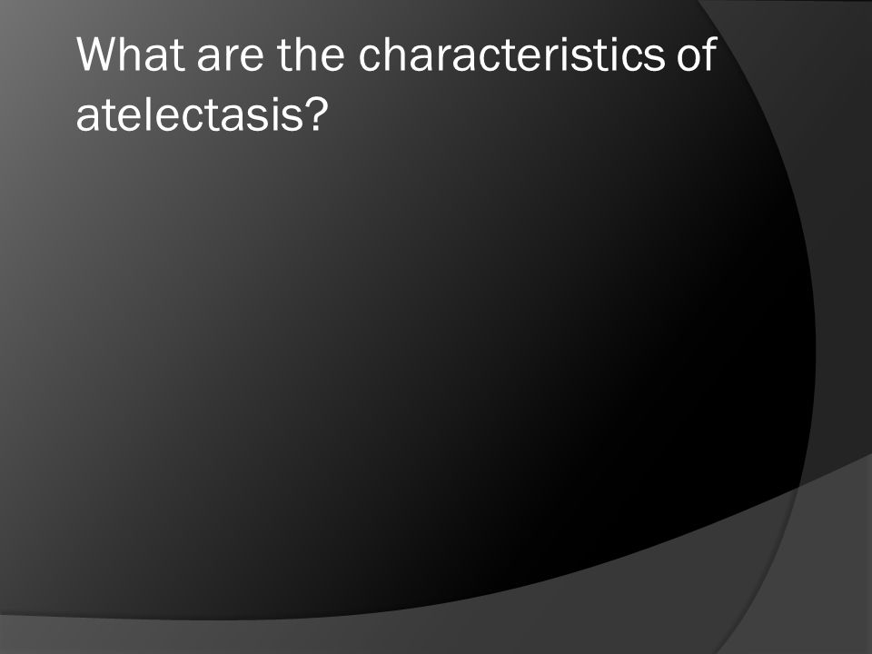 What are the characteristics of atelectasis