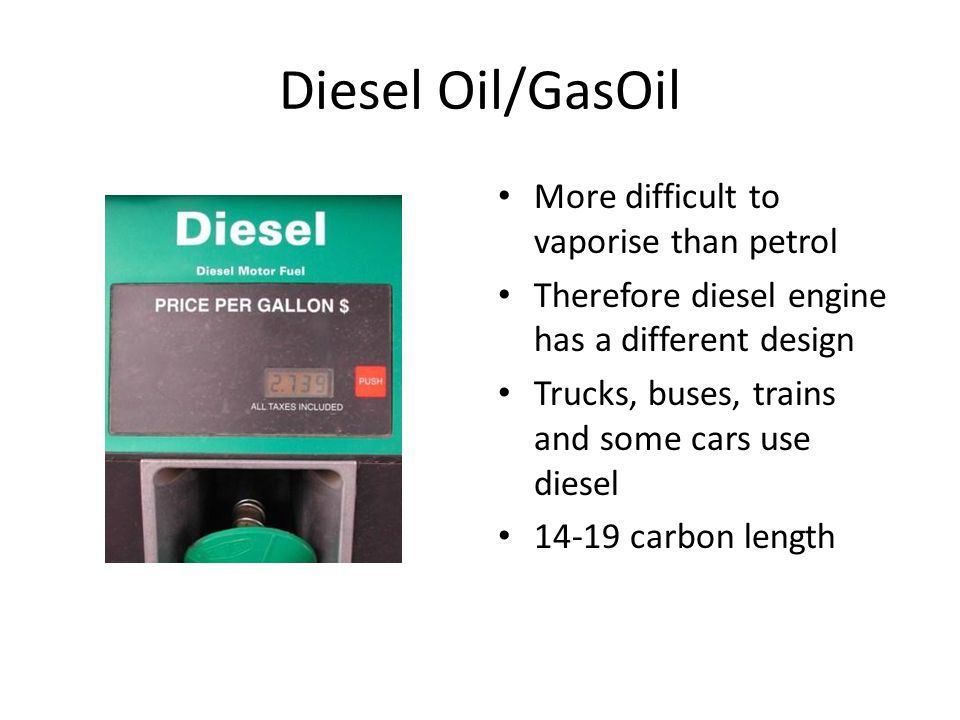 Diesel Oil/GasOil More difficult to vaporise than petrol