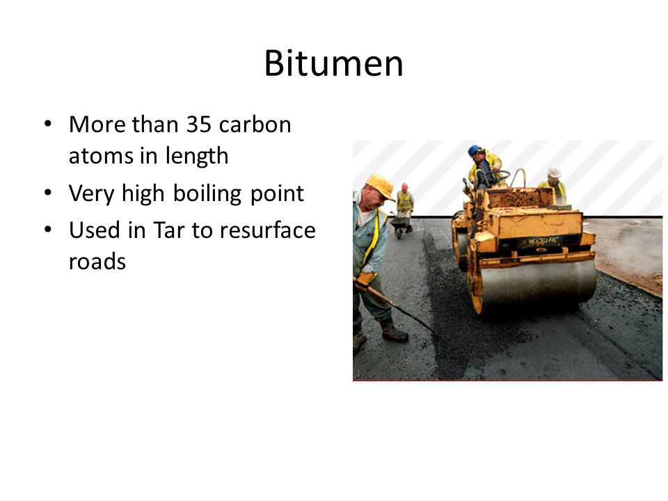 Bitumen More than 35 carbon atoms in length Very high boiling point