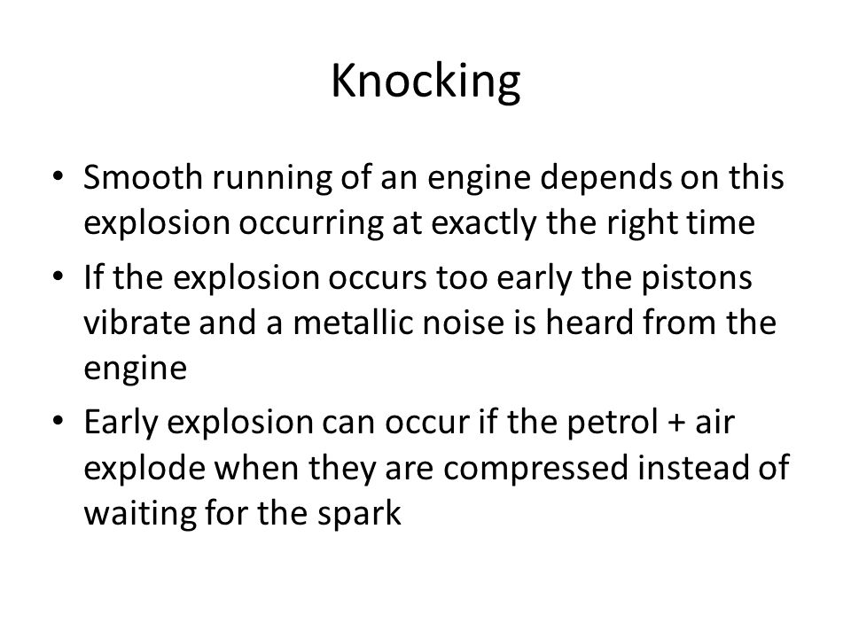 Knocking Smooth running of an engine depends on this explosion occurring at exactly the right time.