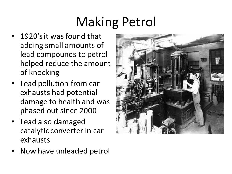Making Petrol 1920's it was found that adding small amounts of lead compounds to petrol helped reduce the amount of knocking.
