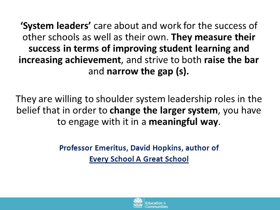'System leaders' care about and work for the success of other schools as well as their own. They measure their success in terms of improving student learning and increasing achievement, and strive to both raise the bar and narrow the gap (s).