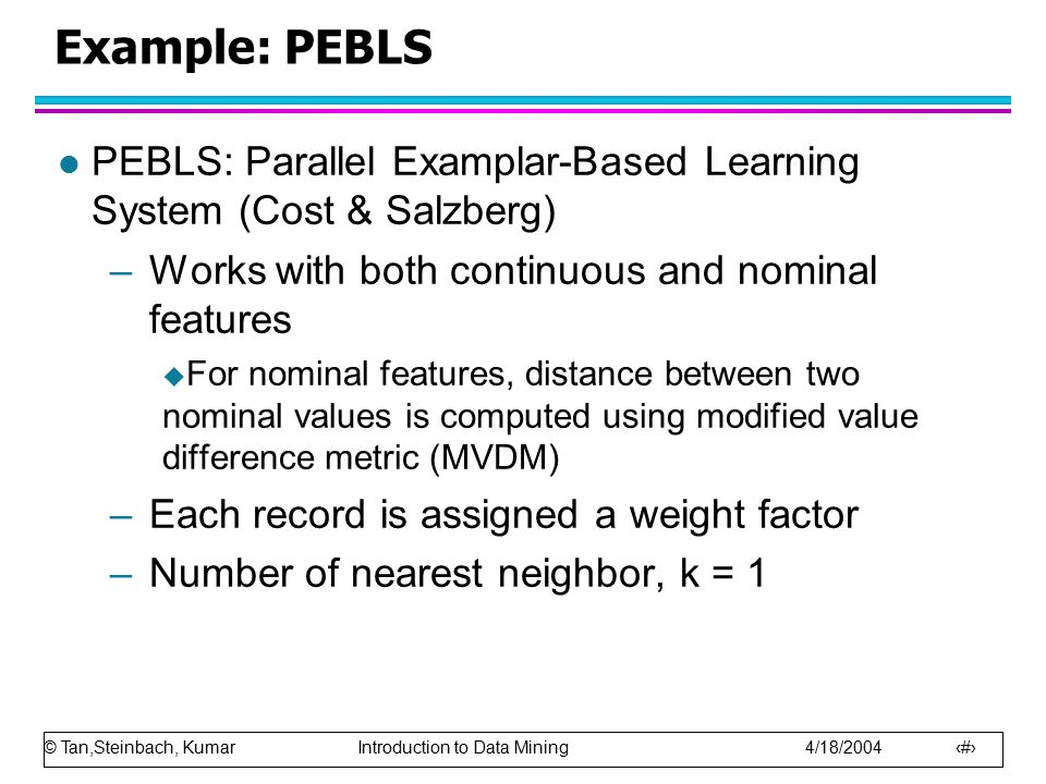 Example: PEBLS PEBLS: Parallel Examplar-Based Learning System (Cost & Salzberg) Works with both continuous and nominal features.