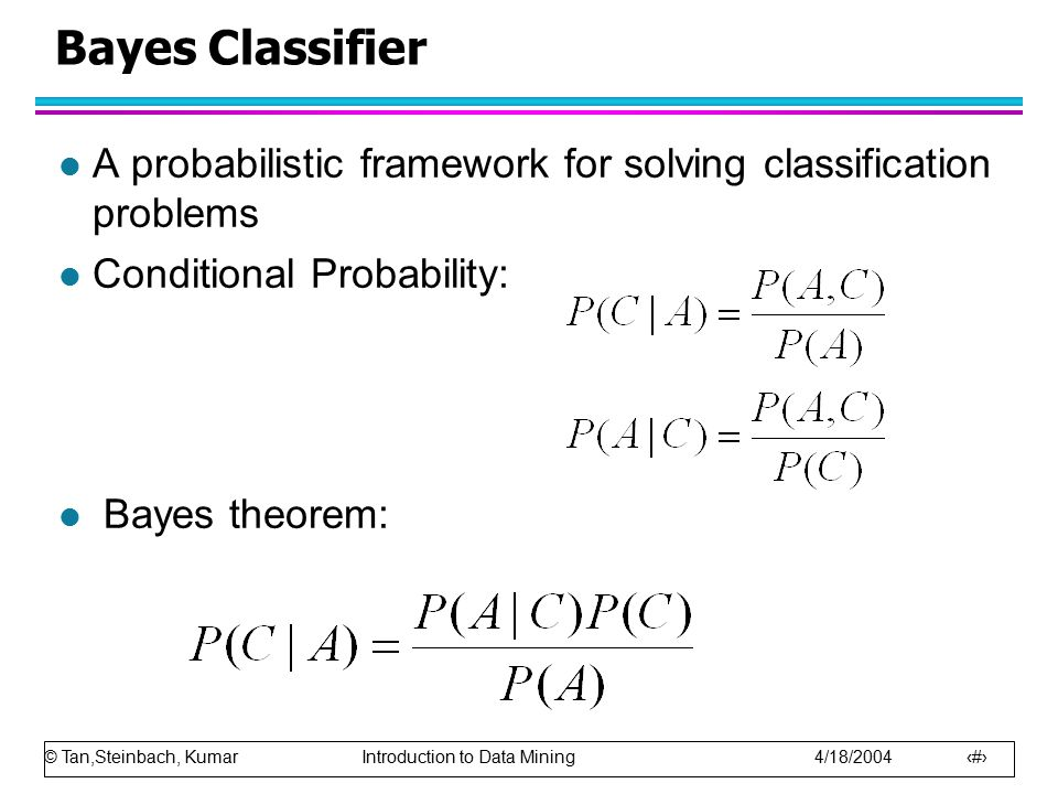 Bayes Classifier A probabilistic framework for solving classification problems. Conditional Probability: