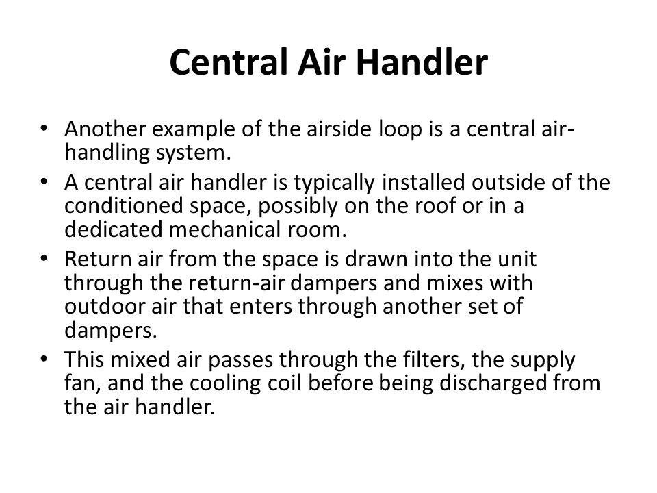 Central Air Handler Another example of the airside loop is a central air-handling system.