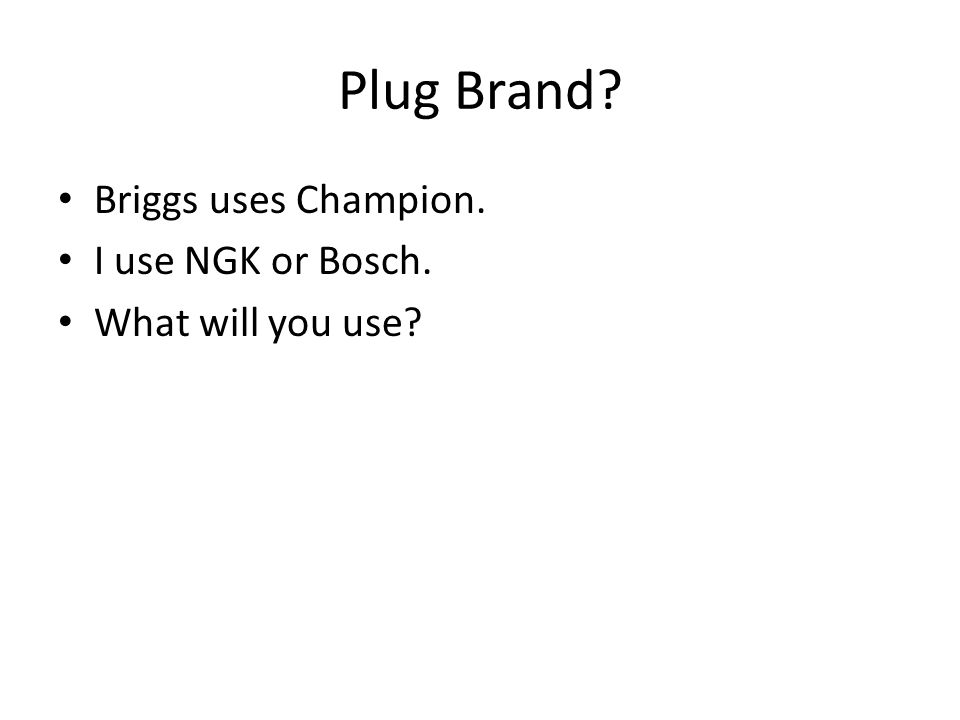 Plug Brand Briggs uses Champion. I use NGK or Bosch.