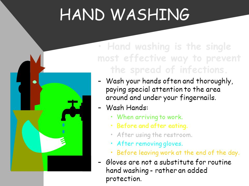 HAND WASHING Hand washing is the single most effective way to prevent the spread of infections.