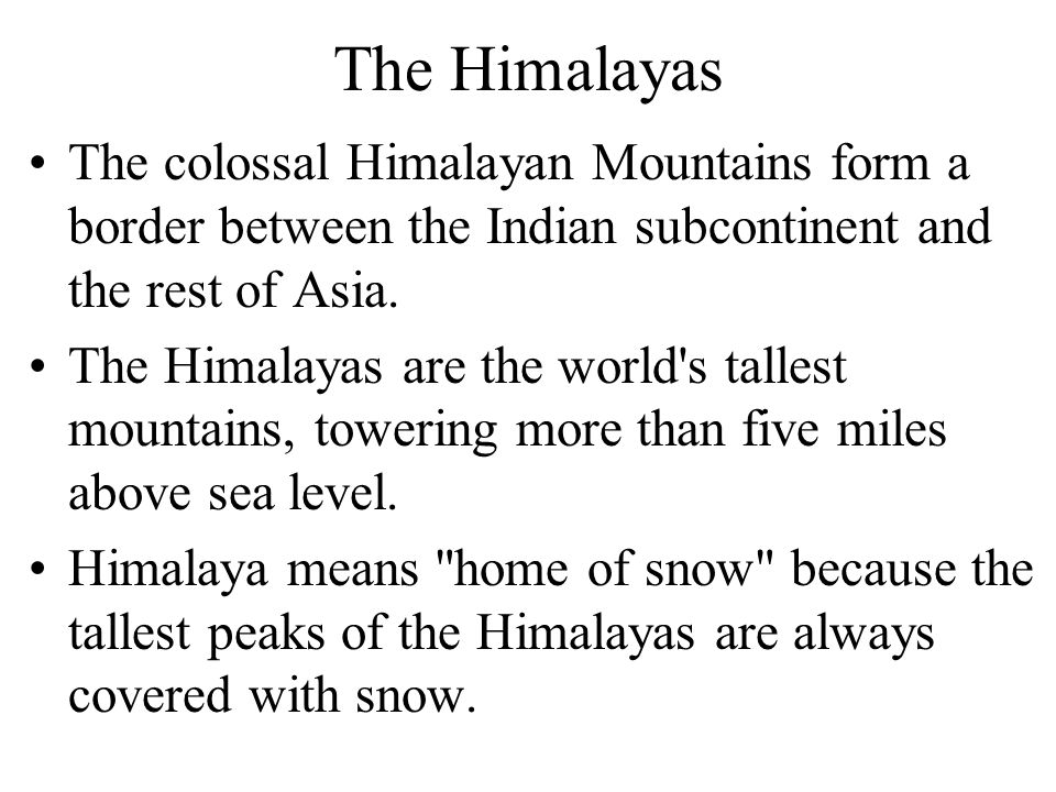 The Himalayas The colossal Himalayan Mountains form a border between the Indian subcontinent and the rest of Asia.