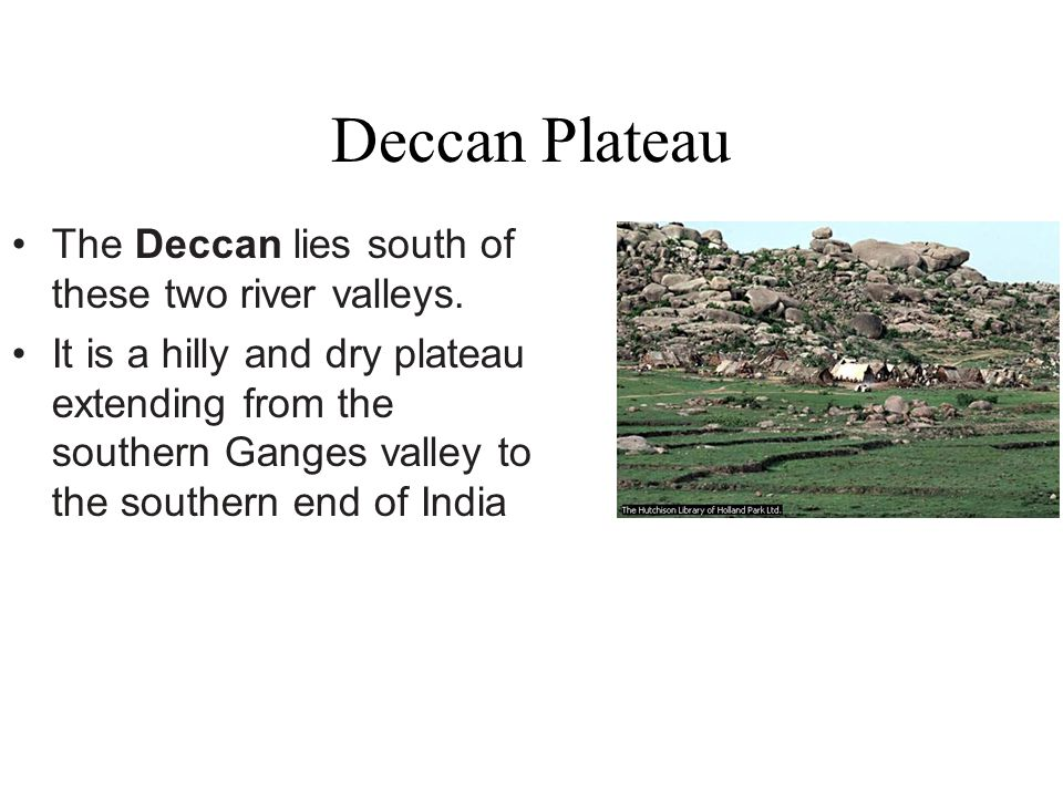 Deccan Plateau The Deccan lies south of these two river valleys.