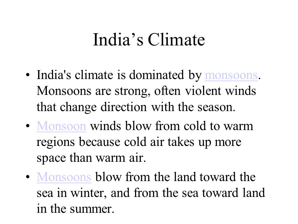 India's Climate India s climate is dominated by monsoons. Monsoons are strong, often violent winds that change direction with the season.