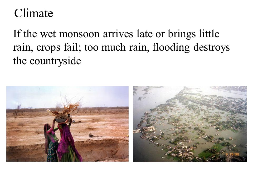 Climate If the wet monsoon arrives late or brings little rain, crops fail; too much rain, flooding destroys the countryside.