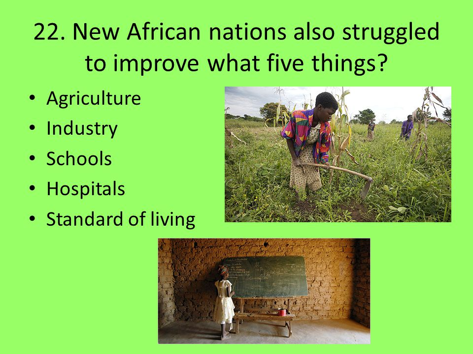 22. New African nations also struggled to improve what five things