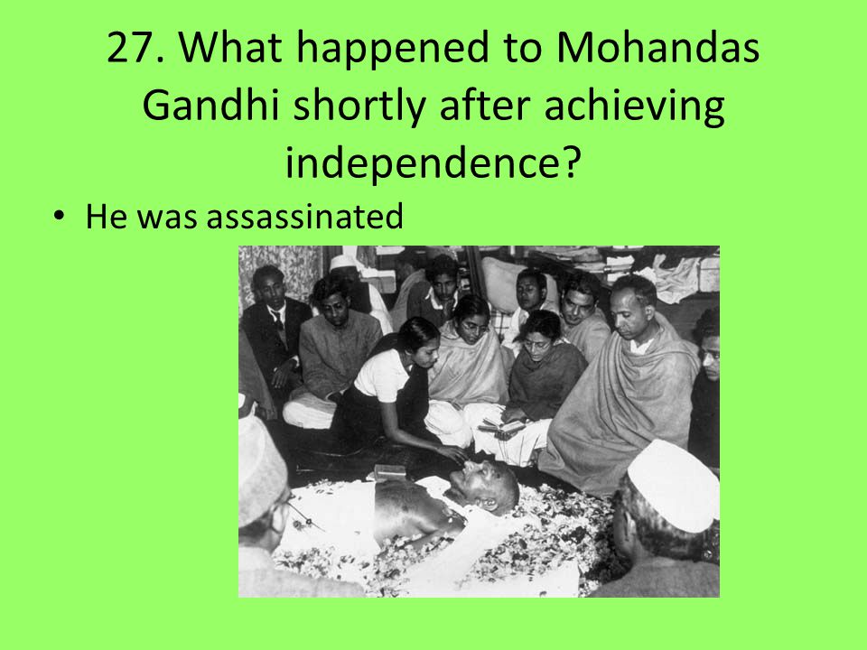 27. What happened to Mohandas Gandhi shortly after achieving independence