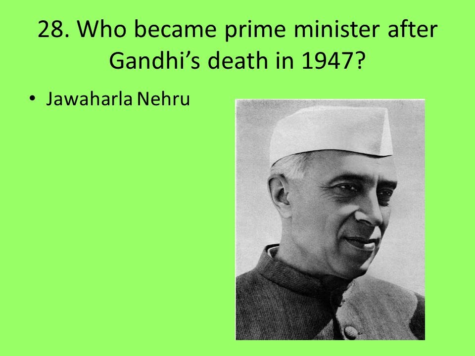 28. Who became prime minister after Gandhi's death in 1947