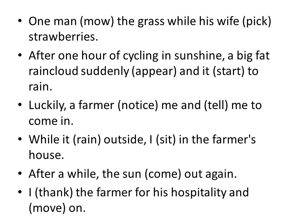 One man (mow) the grass while his wife (pick) strawberries.