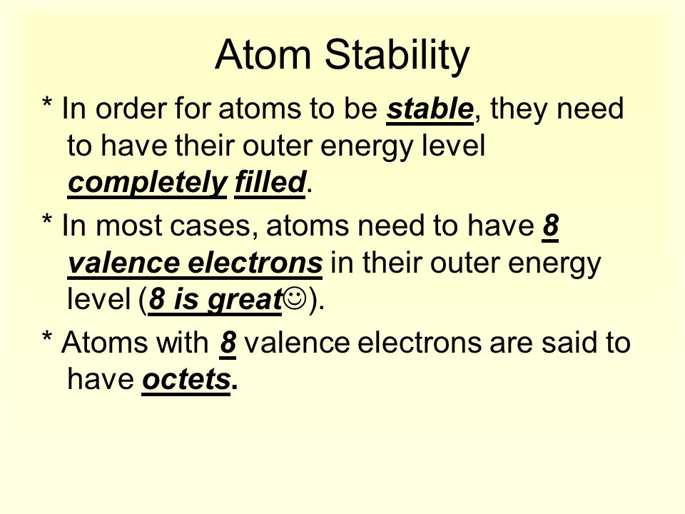 Atom Stability * In order for atoms to be stable, they need to have their outer energy level completely filled.