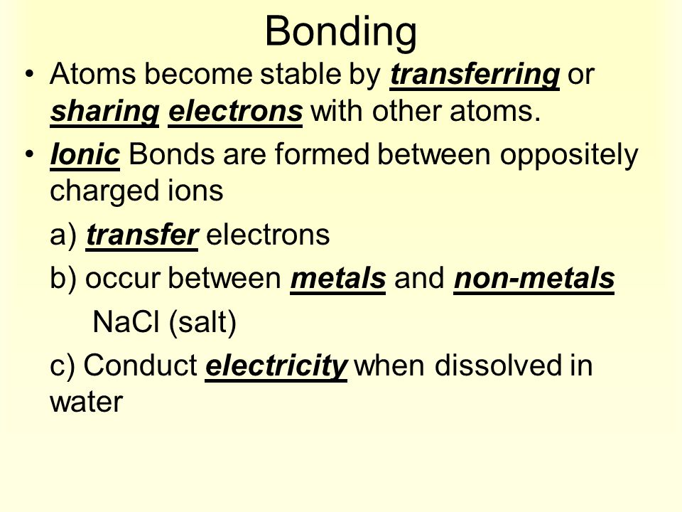 Bonding Atoms become stable by transferring or sharing electrons with other atoms. Ionic Bonds are formed between oppositely charged ions.