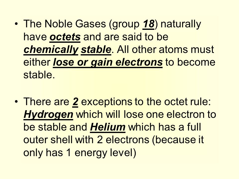 The Noble Gases (group 18) naturally have octets and are said to be chemically stable. All other atoms must either lose or gain electrons to become stable.