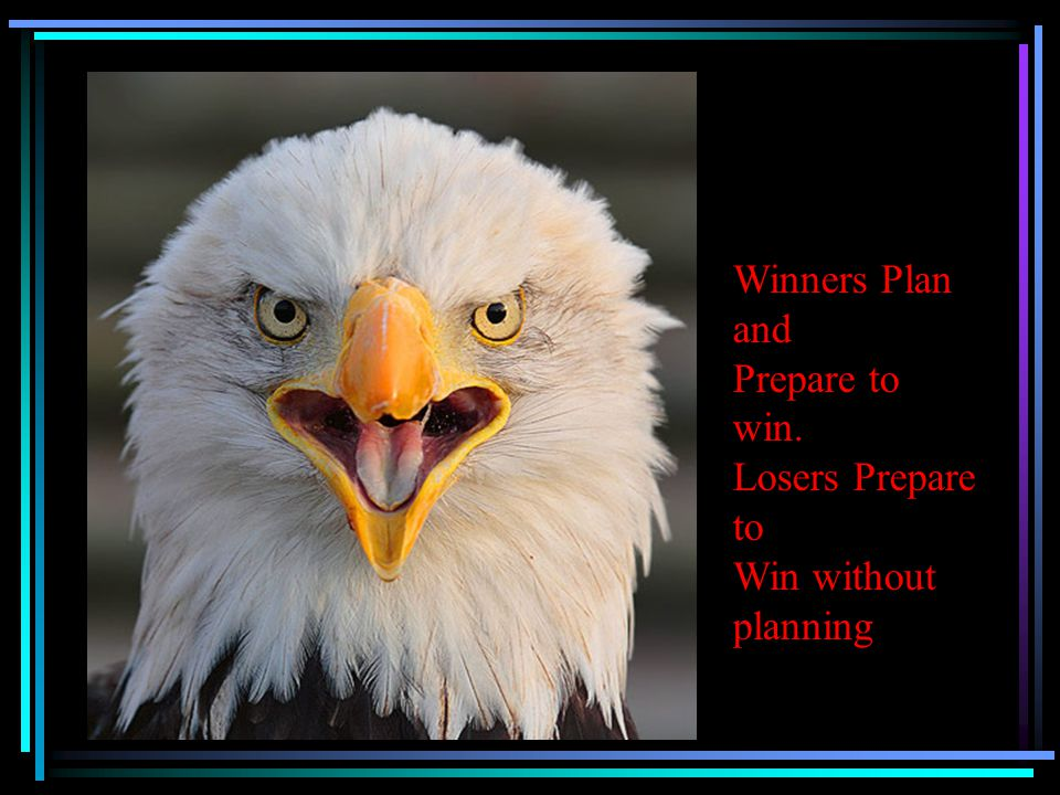 Winners Plan and Prepare to win. Losers Prepare to Win without planning