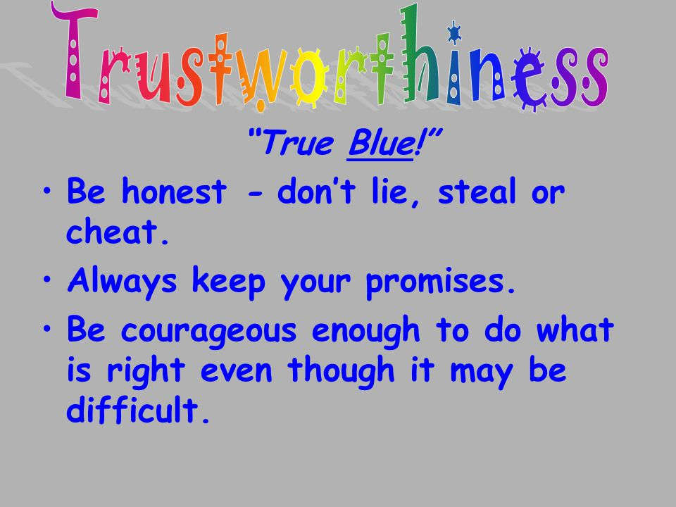 Trustworthiness True Blue! Be honest - don't lie, steal or cheat. Always keep your promises.