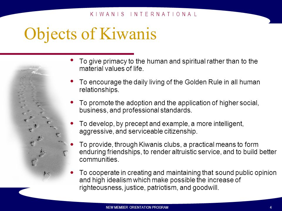 Objects of Kiwanis To give primacy to the human and spiritual rather than to the material values of life.