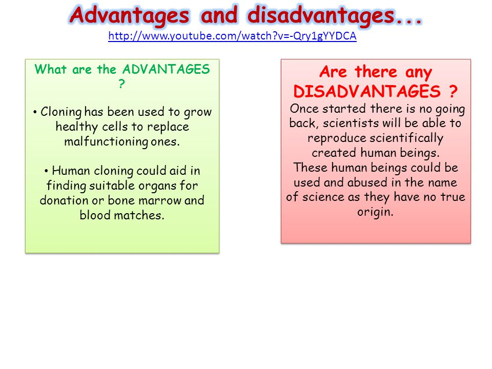 advantages and disadvantages of human cloning 9 advantages and disadvantages of cloning humans medical science has gone a long way and over the years, much have been discovered and researched about one of the most contentious issues about science and debated upon by experts and opposing groups is the topic about cloning humans.