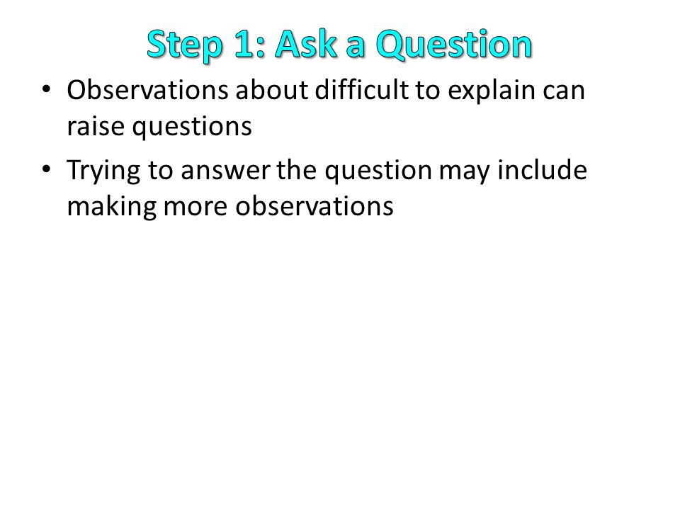 Step 1: Ask a Question Observations about difficult to explain can raise questions.