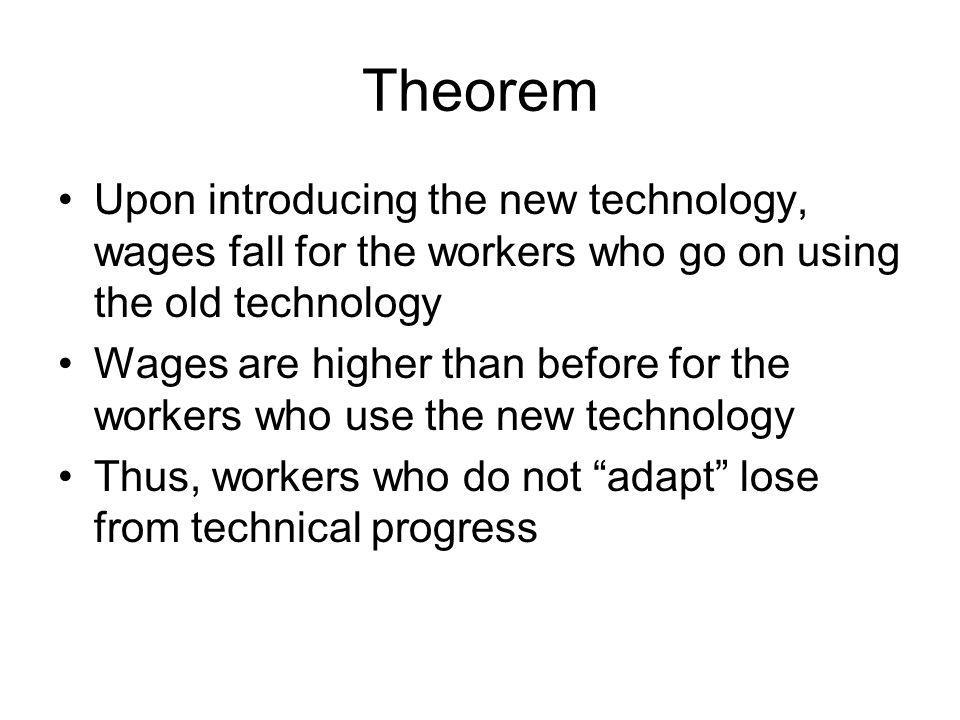 Theorem Upon introducing the new technology, wages fall for the workers who go on using the old technology.