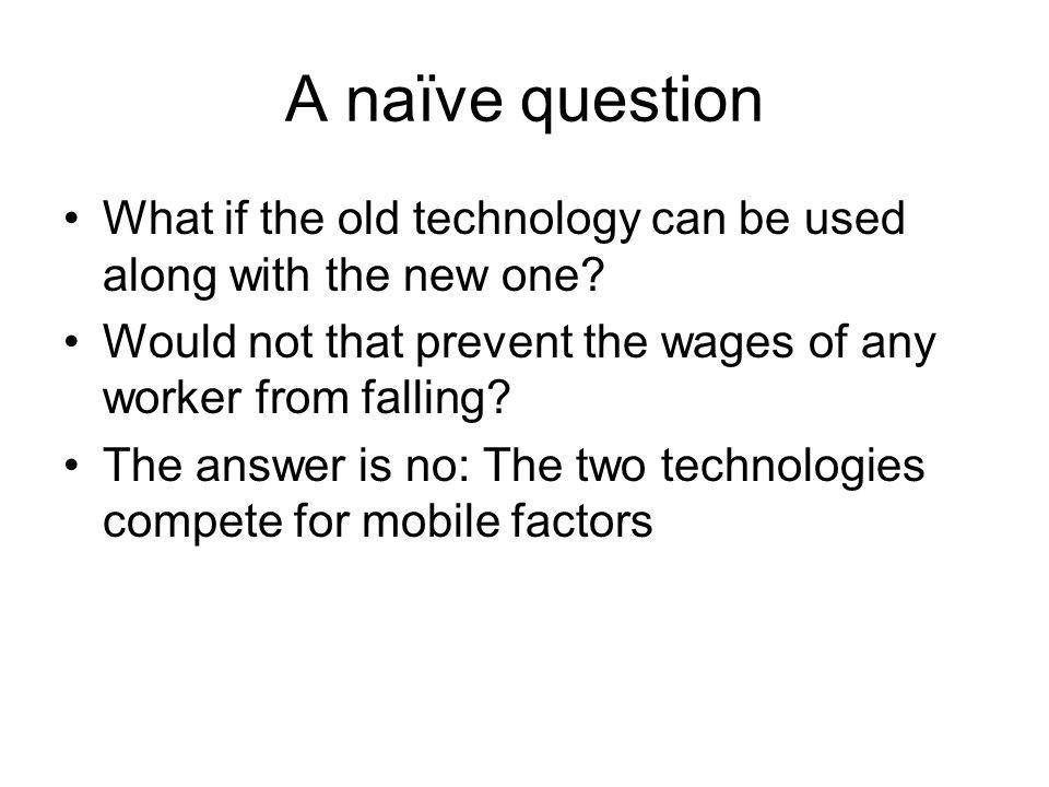 A naïve question What if the old technology can be used along with the new one Would not that prevent the wages of any worker from falling