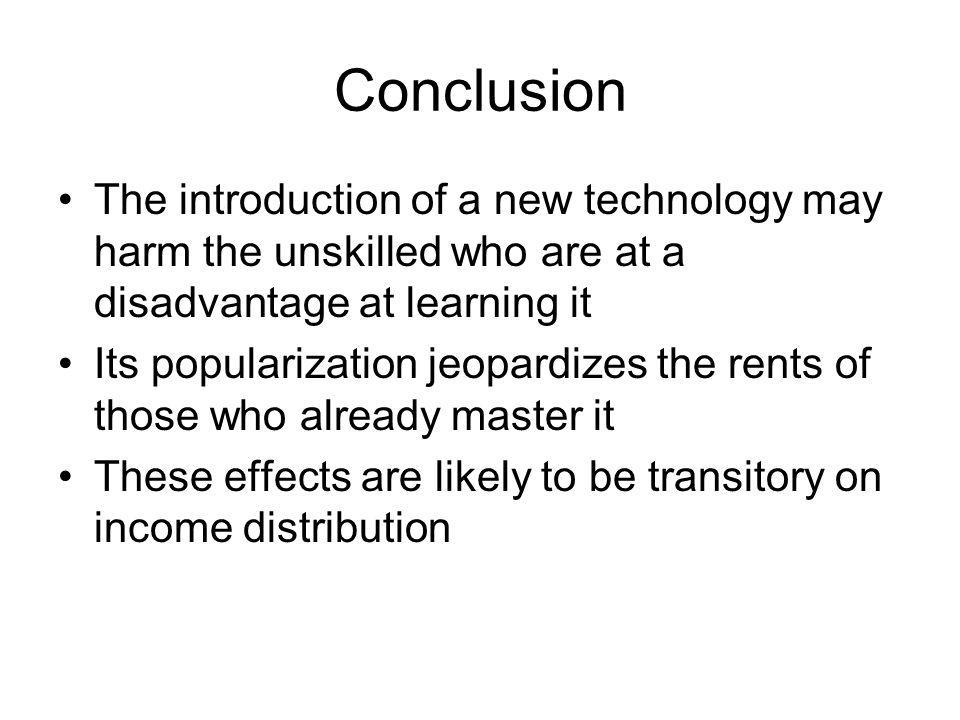 Conclusion The introduction of a new technology may harm the unskilled who are at a disadvantage at learning it.