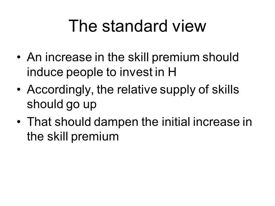 The standard view An increase in the skill premium should induce people to invest in H. Accordingly, the relative supply of skills should go up.