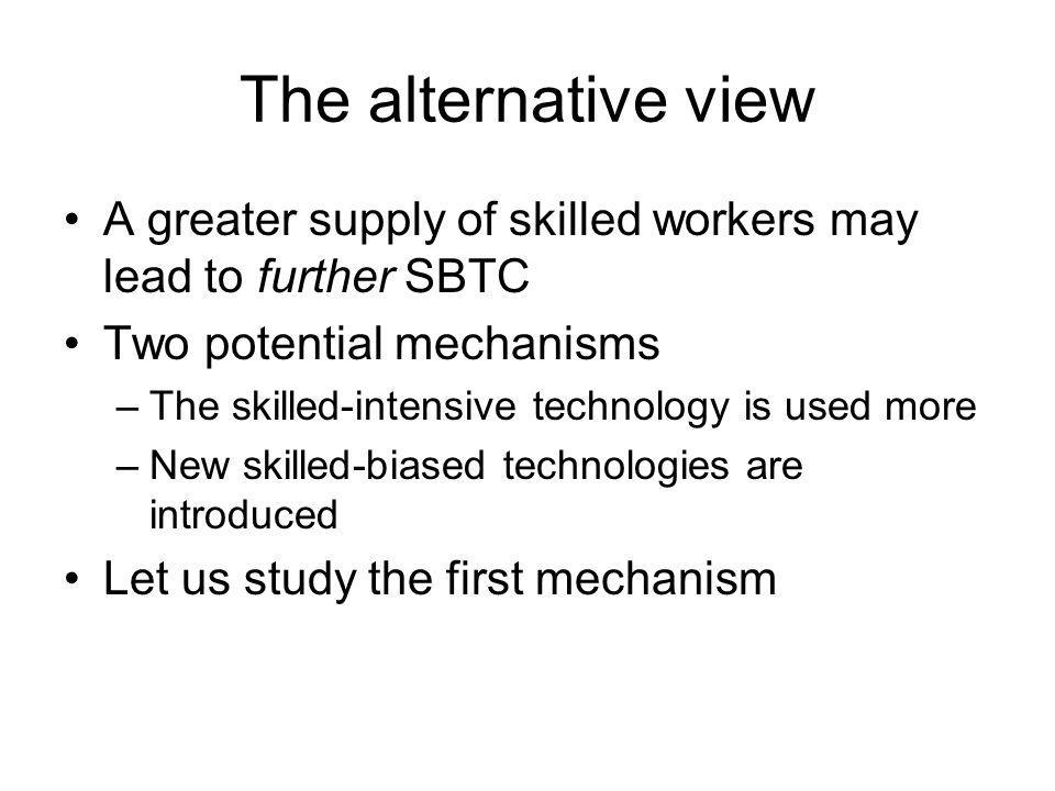The alternative view A greater supply of skilled workers may lead to further SBTC. Two potential mechanisms.