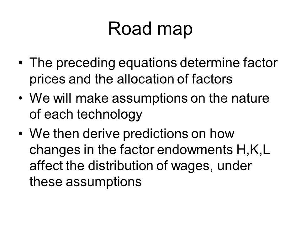 Road map The preceding equations determine factor prices and the allocation of factors. We will make assumptions on the nature of each technology.
