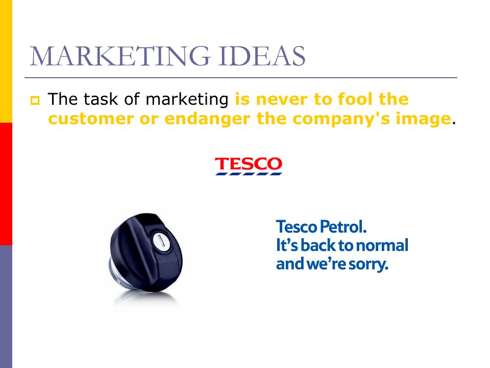 MARKETING IDEAS The task of marketing is never to fool the customer or endanger the company s image.