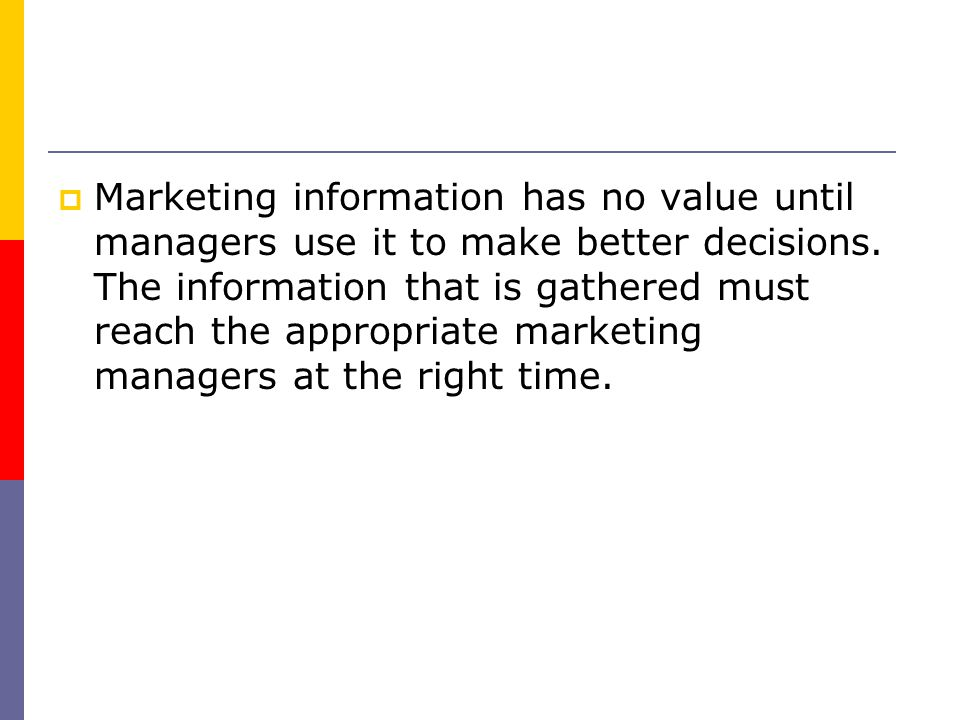 Marketing information has no value until managers use it to make better decisions.