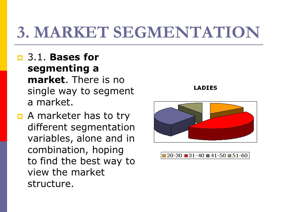 3. MARKET SEGMENTATION 3.1. Bases for segmenting a market. There is no single way to segment a market.