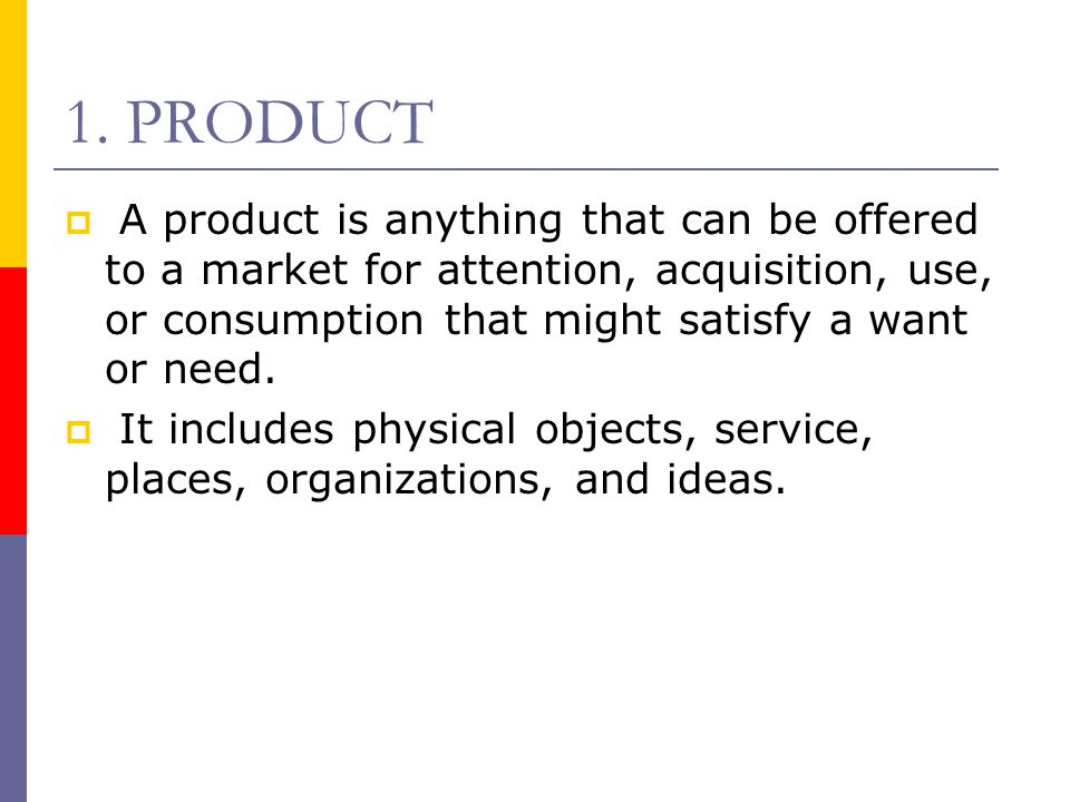 1. PRODUCT A product is anything that can be offered to a market for attention, acquisition, use, or consumption that might satisfy a want or need.