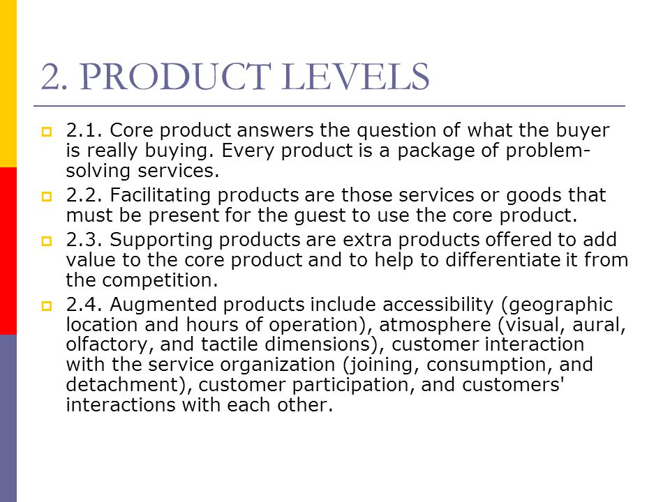 2. PRODUCT LEVELS 2.1. Core product answers the question of what the buyer is really buying. Every product is a package of problem-solving services.