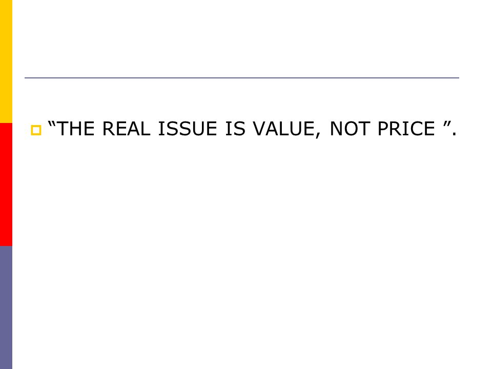 THE REAL ISSUE IS VALUE, NOT PRICE .