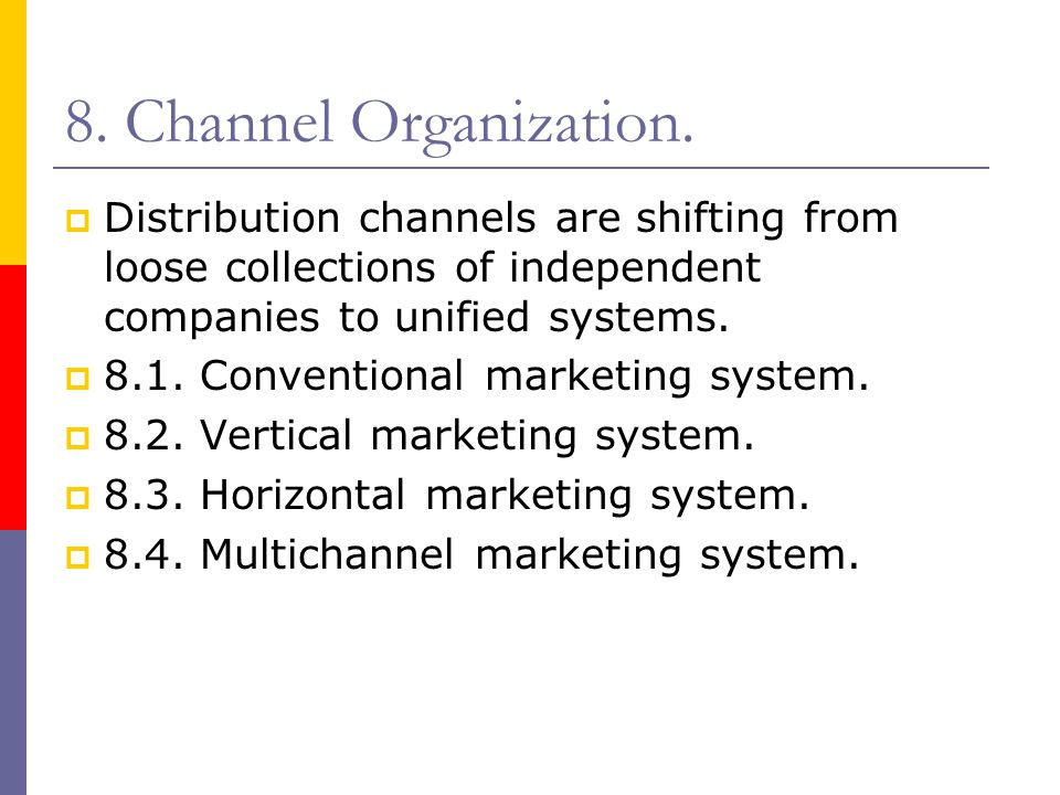 8. Channel Organization. Distribution channels are shifting from loose collections of independent companies to unified systems.