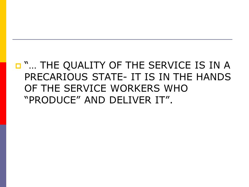 … THE QUALITY OF THE SERVICE IS IN A PRECARIOUS STATE- IT IS IN THE HANDS OF THE SERVICE WORKERS WHO PRODUCE AND DELIVER IT .