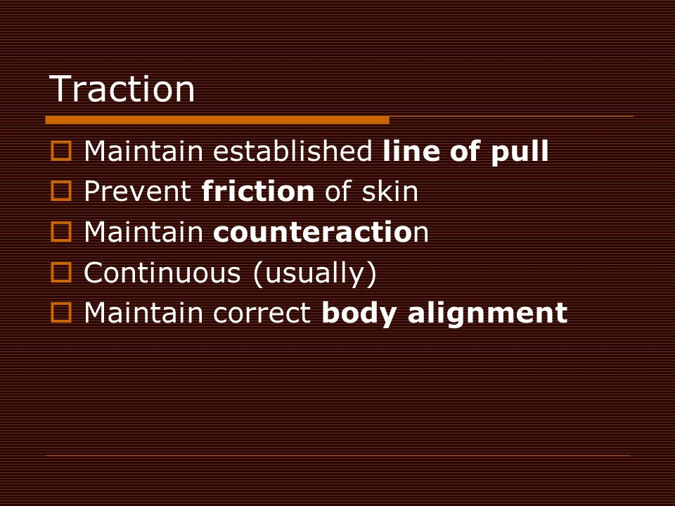 Traction Maintain established line of pull Prevent friction of skin
