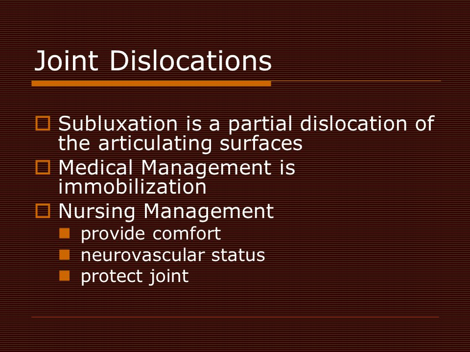 Joint Dislocations Subluxation is a partial dislocation of the articulating surfaces. Medical Management is immobilization.