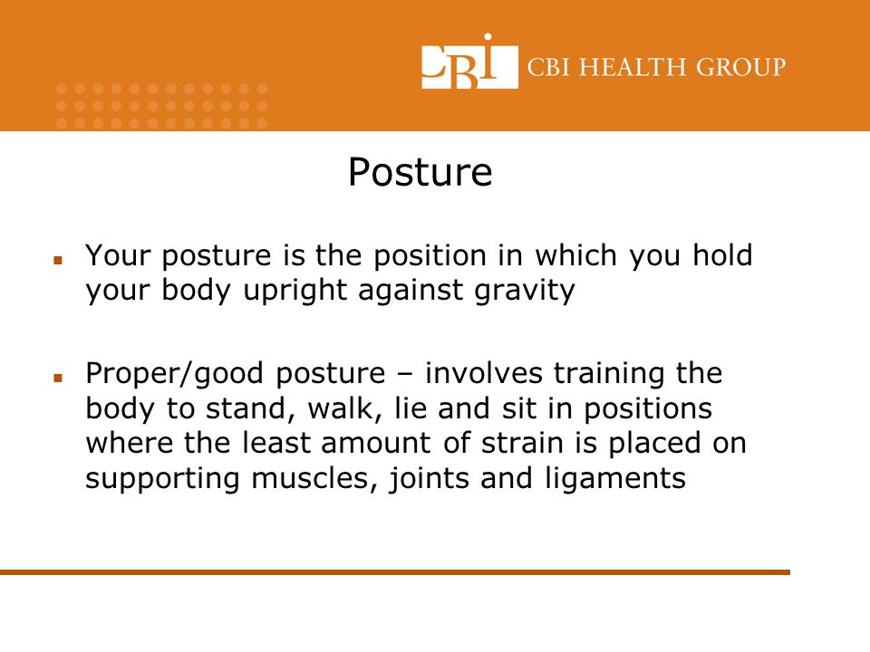Posture Your posture is the position in which you hold your body upright against gravity.