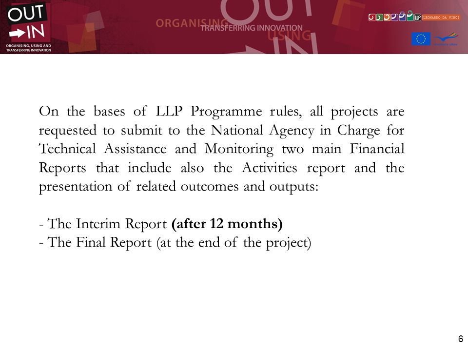 On the bases of LLP Programme rules, all projects are requested to submit to the National Agency in Charge for Technical Assistance and Monitoring two main Financial Reports that include also the Activities report and the presentation of related outcomes and outputs: